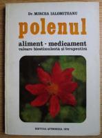 Mircea Ialomiteanu - Polenul. Aliment medicament valoare biostimulenta si terapeutica