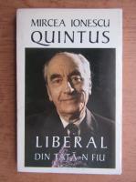 Anticariat: Mircea Ionescu-Quintus - Liberal din tata-n fiu