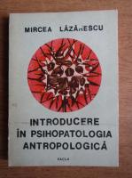 Mircea Lazarescu - Introducere in psihopatologia antropologica