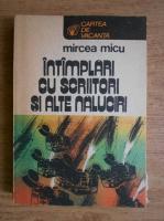 Anticariat: Mircea Micu - Intamplari cu scriitori si alte naluciri
