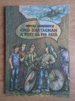Anticariat: Mircea Serbanescu - Cand D'Artagnan a fost sa fie fata