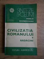 Anticariat: Mirela Roznoveanu - Civilizatia romanului. Radacini (volumul 1)