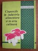 Anticariat: Mitrita Bahrim - Ciupercile in industria alimentara si in arta culinara