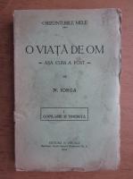 N. Iorga - O viata de om asa cum a fost (volumul 1, 1934) Copilarie si tinerete