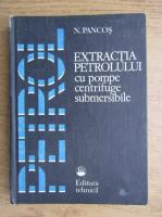 Anticariat: N. Pancos - Extractia petrolului cu pompe centrifuge submersibile