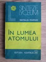 Anticariat: Natalia Fiuciuc - In lumea atomului