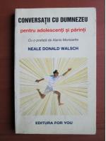 Neale Donald Walsch - Conversatii cu Dumnezeu pentru adolescenti si parinti