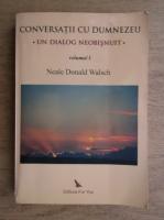 Neale Donald Walsch - Conversatii cu Dumnezeu. Un dialog neobisnuit (volumul 1)