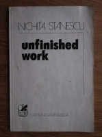 Nichita Stanescu - Unfinished work (1979, tiraj 2970 exemplare)