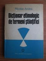 Anticariat: Nicolae Andrei - Dictionar etimologic de termeni stiintifici