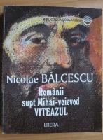 Anticariat: Nicolae Balcescu - Romanii supt Mihai-voievod Viteazul