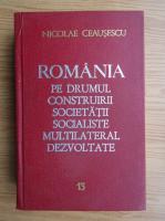 Anticariat: Nicolae Ceausescu - Romania pe drumul construirii societatii socialiste multilateral dezvoltate (volumul 13)