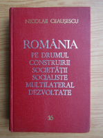 Anticariat: Nicolae Ceausescu - Romania pe drumul construirii societatii socialiste multilateral dezvoltate (volumul 16)