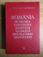 Anticariat: Nicolae Ceausescu - Romania pe drumul construirii societatii socialiste multilateral dezvoltate (volumul 18)
