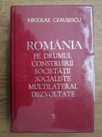 Anticariat: Nicolae Ceausescu - Romania pe drumul construirii societatii socialiste multilateral dezvoltate (volumul 5)