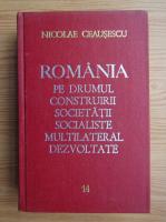 Anticariat: Nicolae Ceausescu - Romania pe drumul construirii societatii socialiste multilaterale dezvoltate (volumul 14)