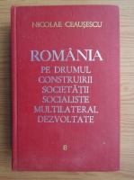 Anticariat: Nicolae Ceausescu - Romania pe drumul construirii societatii socialiste multilaterale dezvoltate (volumul 8)