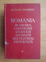 Anticariat: Nicolae Ceausescu - Romania pe drumul construirii societatii socialiste multilaterale dezvoltate (volumul 9)
