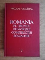 Anticariat: Nicolae Ceausescu - Romania pe drumul desavarsirii constructiei socialiste. Rapoarte, cuvantari, articole (volumul 2)