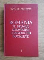 Nicolae Ceausescu -  Romania pe drumul desavarsirii constructiei socialiste (volumul 1)