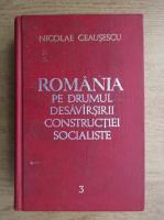 Anticariat: Nicolae Ceausescu - Romania pe drumul desavarsirii constructiei socialiste (volumul 3)