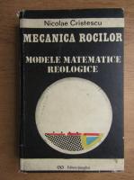 Nicolae Cristescu - Mecanica rocilor. Modele matematice reologice