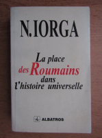 Anticariat: Nicolae Iorga - La place des roumains dans l'histoire universelle