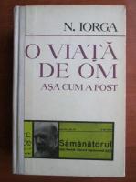 Nicolae Iorga - O viata de om asa cum a fost