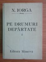 Nicolae Iorga - Pe drumuri departate (volumul 1)