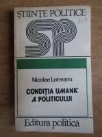 Anticariat: Nicolae Lotreanu - Conditia umana a politicului