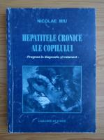 Anticariat: Nicolae Miu - Hepatitele cronice ale copilului