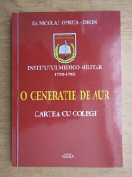 Anticariat: Nicolae Oprita-Dron - Institutul medico-militar 1956-1962. Generatia de aur, cartea cu colegi