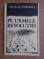 Anticariat: Nicolae Stroescu - Pe urmele revolutiei