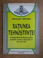 Nicolae Vintanu - Ratiunea tehnostiintei. Fundamente antropologice posibile pentru educatie in secolul XXI