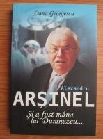 Oana Georgescu - Alexandru Arsinel. Si a fost mana lui Dumnezeu
