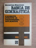 Anticariat: Octavian Banatan - Banca de gimnastica. Exercitii, stafete si parcursuri aplicative