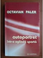 Octavian Paler - Autoportret intr-o oglinda sparta