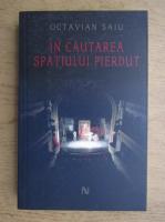 Anticariat: Octavian Saiu - In cautarea spatiului pierdut
