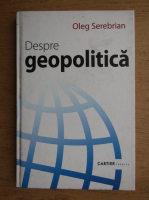 Oleg Serebrian - Despre geopolitica