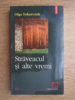 Olga Tokarczuk - Straveacul si alte vremi