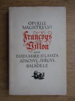 Opurile magistrului Francoys Villon adica diata mare si lasata adaosul jergul si baladele