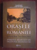 Anticariat: Orasele Romaniei. O istorie in imagini. Sfarsitul secolului XIX, inceputul secolului XX (album)