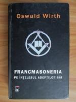 Oswald Wirth - Francmasoneria pe intelesul adeptilor sai