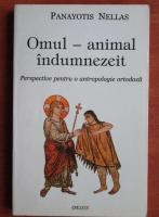 Panayotis Nellas - Omul - animal indumnezeit. Perspective pentru o antropologie ortodoxa