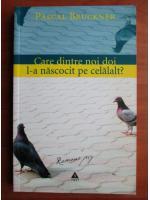 Pascal Bruckner - Care dintre noi doi l-a nascocit pe celalalt?