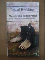 Pascal Bruckner - Melancolia democratiei. Cum sa traiesti fara dusmani?