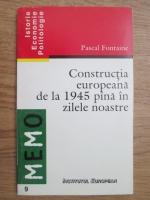 Pascal Fontaine - Constructia europeana de la 1945 pana in zilele noastre