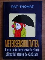 Anticariat: Pat Thomas - Meteosensibilitatea (Cum ne influenteaza factorii climatici starea de sanatate)