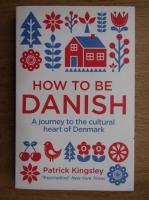 Anticariat: Patrick Kingsley - How to be danish