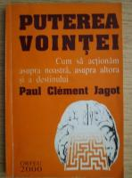 Anticariat: Paul Clement Jagot - Puterea vointei. Cum sa actionam asupra noastra, asupra altora si a destinului